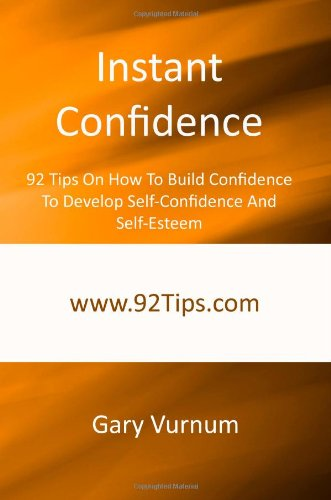 Instant Confidence: 92 Tips On How To Build Confidence To Develop Self-Confidence And Self-Esteem