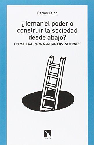 ¿Tomar el poder o construir la sociedad desde abajo?: Un manual para asaltar los infiernos por Carlos Taibo Arias