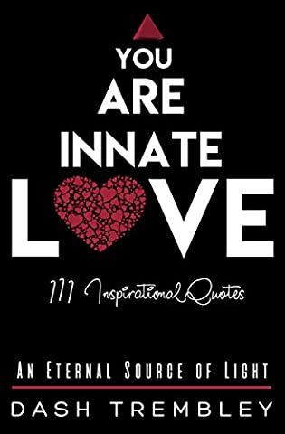 You Are Innate Love: An Eternal Source of Light - 111 Inspirational Original Quotes (Self Love + Practiced Mind Book 4)