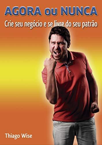 Agora ou Nunca: Crie seu negócio e se livre do seu patrão (Portuguese Edition)