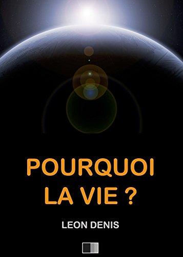 Pourquoi la Vie ? Solution rationnelle du problème de l'existence.