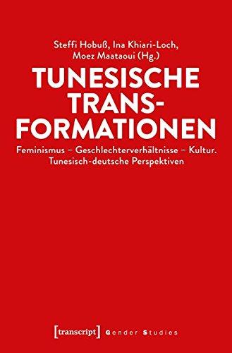 Tunesische Transformationen: Feminismus - Geschlechterverhältnisse - Kultur. Tunesisch-deutsche Perspektiven (Gender Studies)