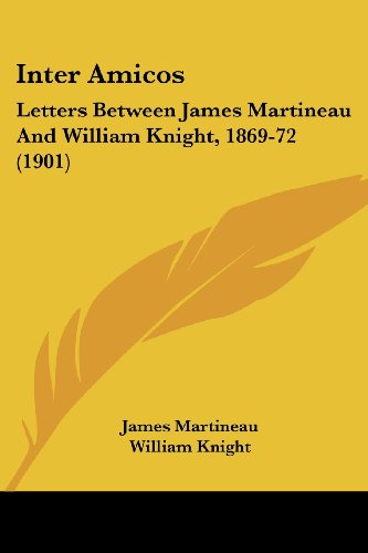 Inter Amicos: Letters Between James Martineau and William Knight, 1869-72 (1901)