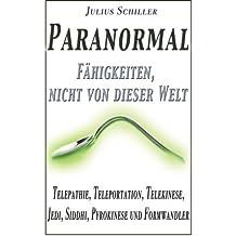 Paranormal - Faehigkeiten, nicht von dieser Welt: Telepathie, Teleportation, Telekinese, Jedi, Siddhi, Pyrokinese und Formwandler
