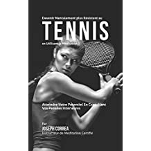 Devenir Mentalement Plus Solide au Tennis en Utilisant la Méditation: Atteignez Votre Potentiel en Contrôlant Vos Pensées Intérieures (French Edition)