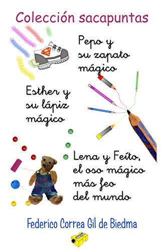 Colección Sacapuntas:  Pepo y su zapato mágico + Esther y su lápiz mágico + Lena y Feíto, el oso mágico más feo del mundo por Federico Correa Gil de Biedma
