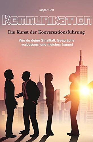 Kommunikation: Die Kunst der Konversationsführung, wie du deine Smalltalk Gespräche verbessern und meistern kannst
