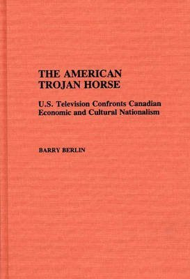 the-american-trojan-horse-united-states-television-confronts-canadian-economic-and-cultural-nationalism-author-barry-berlin-nov-1990