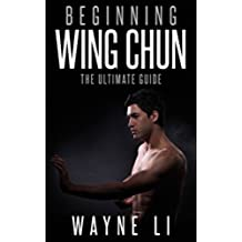 Wing Chun: Beginning Wing Chun: The Ultimate Guide To Starting Wing Chun (Martial Arts, Self Defence, Kung Fu, Bruce Lee) (English Edition)