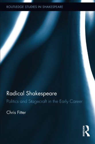 Radical Shakespeare: Politics and Stagecraft in the Early Career (Routledge Studies in Shakespeare)