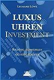 Luxusuhren Investment: Uhren sammeln Geldanlage Investment Guide Kapitalsicherung Sachwerte investieren Uhrensammlung Patek Omega Rolex (German Edition)
