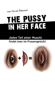 """THE PUSSY IN HER FACE – """"Jeden Teil einer Muschi findet man im Frauengesicht"""" (German Edition) par [Redlight, Oliver]"""
