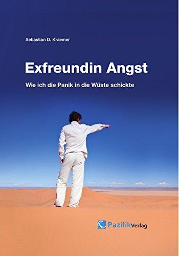 Exfreundin Angst - Wie ich die Panik in die Wüste schickte: Finde Deinen Weg aus Angst und Panik