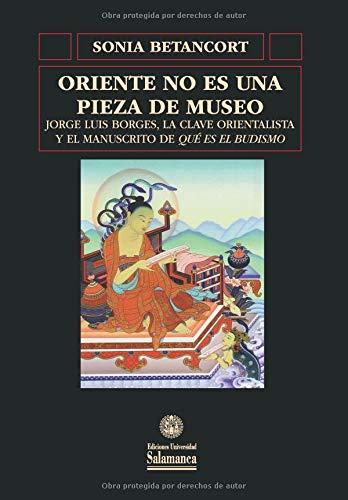 Oriente no es una pieza de museo: Jorge Luis Borges, la clave orientalista y el manuscrito de «Qué es el budismo» (Biblioteca de América) por Sonia Betancort