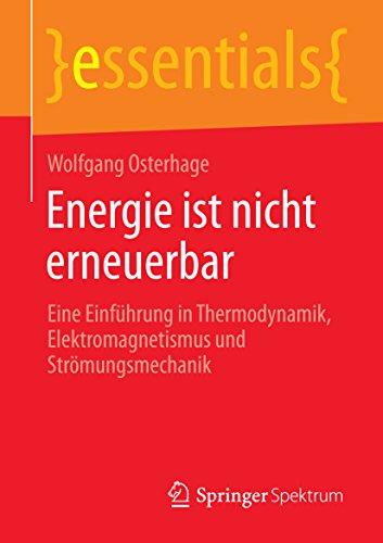Energie ist nicht erneuerbar: Eine Einführung in Thermodynamik, Elektromagnetismus und Strömungsmechanik (essentials)
