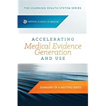 Accelerating Medical Evidence Generation and Use: Summary of a Meeting Series (The Learning Health System Series) (English Edition)