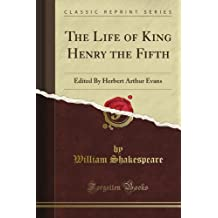 The Life of King Henry the Fifth: Edited By Herbert Arthur Evans (Classic Reprint)