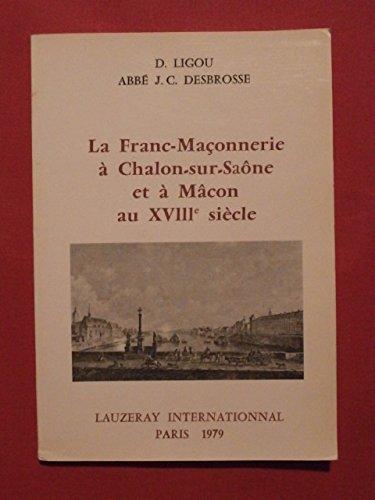 La Franc-maçonnerie à Chalon-sur-Saône et à Mâcon au XVIIIe siècle par Daniel Ligou, Jean-Claude Desbrosse