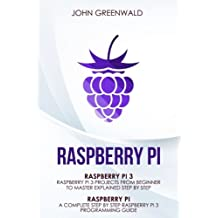 Raspberry Pi: 2 Manuscripts: Rasperry Pi A Complete Step By Step Raspberry Pi 3 Programming Guide - Raspberry Pi 3 Projects From Beginner To Master Explained Step By Step