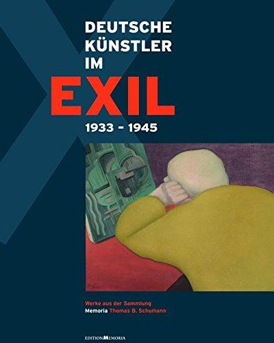 Deutsche Künstler im Exil 1933 - 1945: Werke aus der Sammlung Memoria Thomas B. Schumann