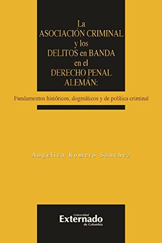 La asociación criminal y los delitos en banda en el derecho penal alemán: Fundamentos históricos, dogmáticos y de política criminal por Angélica Romero
