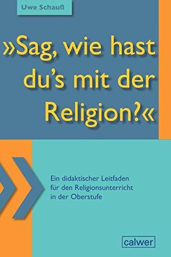 """""""Sag, wie hast du`s mit der Religion?"""": Ein didaktischer Leitfaden für den Religionsunterricht in der Oberstufe"""