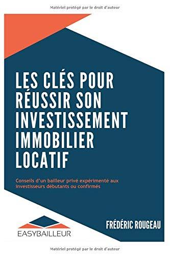 LES CLÉS POUR RÉUSSIR SON INVESTISSEMENT IMMOBILIER LOCATIF: Conseils d'un bailleur privé expérimenté aux investisseurs débutants ou confirmés par  FREDERIC ROUGEAU