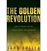 [The Golden Revolution: How to Prepare for the Coming Global Gold Standard] [by: John Butler]