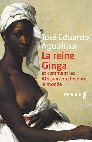 La Reine Ginga et comment les Africains ont inventé le monde par Jose eduardo Agualusa