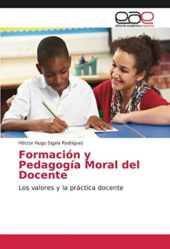 Formación y Pedagogía Moral del Docente: Los valores y la práctica docente por Héctor Hugo Sigala Rodríguez
