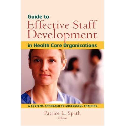 [(Guide to Effective Staff Development in Health Care Organizations: A Systems Approach to Successful Training)] [Author: Patrice L. Spath] published on (January, 2002)
