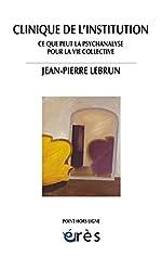 Clinique de l'institution - Ce que peut la psychanalyse pour la vie collective de Jean-Pierre Lebrun