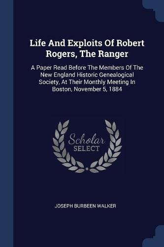Life and Exploits of Robert Rogers, the Ranger: A Paper Read Before the Members of the New England Historic Genealogical Society, at Their Monthly Mee