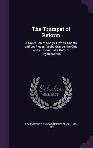 The Trumpet of Reform: A Collection of Songs, Hymns, Chants and set Pieces for the Grange, the Club and all Industrial & Reform Organizations