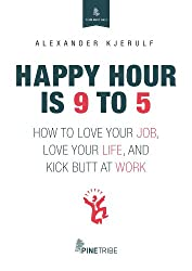 Happy Hour is 9 to 5: How to Love your Job, Love your Life, and Kick Butt at Work (Your Best Self) (English Edition)