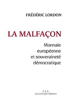 La malfaçon: Monnaie européenne et souveraineté démocratique par [Lordon, Frédéric]