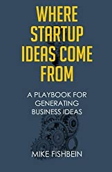 Where Startup Ideas Come From: A Playbook for Generating Business Ideas by Mike Fishbein (2014-08-20)