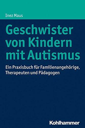 Geschwister von Kindern mit Autismus: Ein Praxisbuch für Familienangehörige, Therapeuten und Pädagogen