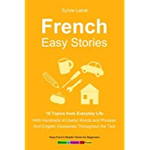 French Easy Stories, 10 Topics from Everyday Life: With Hundreds of Useful Words and Phrases: Volume 6 (Easy French Reader Series for Beginners)