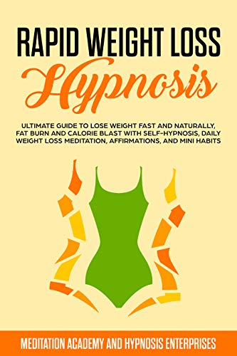 RAPID WEIGHT LOSS HYPNOSIS: ULTIMATE GUIDE TO Lose Weight Fast and Naturally, Fat Burn AND Calorie Blast with Self-Hypnosis, Daily Weight Loss Meditation, ... and Mini Habits (English Edition)