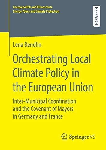 Orchestrating Local Climate Policy in the European Union: Inter-Municipal Coordination and the Covenant of Mayors in Germany and France ... Energy Policy and Climate Protection)
