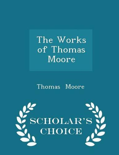 The Works of Thomas Moore - Scholar's Choice Edition