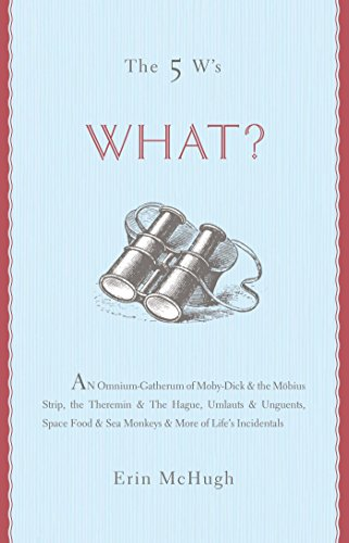 The 5 W's: What?: An Omnium-Gatherum of Moby-Dick & the Möbius Strip, the Theremin & The Hague, Umlauts & Unguents, Space Food & Sea Monkeys & More of Life's Incidentals (English Edition)