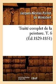 Traité complet de la peinture, tome 6 par Jacques-Nicolas Paillot de Montabert