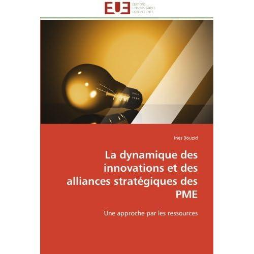 La dynamique des innovations et des alliances strat??giques des PME: Une approche par les ressources by In??s Bouzid (2012-03-14)