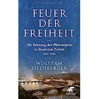 Feuer der Freiheit: Die Rettung der Philosophie in finsteren Zeiten (1933-1943)
