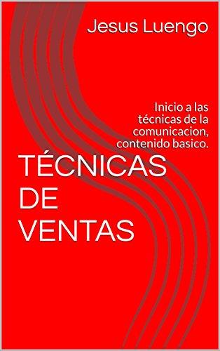 TÉCNICAS DE VENTAS: Inicio a las técnicas de la comunicacion, contenido basico. por Jesus Luengo
