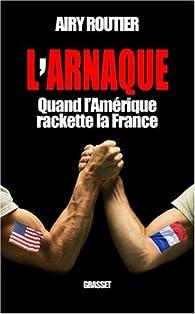 L'arnaque. Quand l'Amérique rackette la France par Airy Routier
