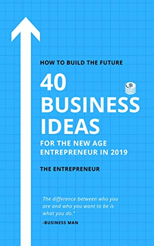 40 Business Ideas for the New Age Entrepreneurs in 2019: How To Build The Future: Don't Waste Time (Business Ideas, Entrepreneurship, Startup) (English Edition)