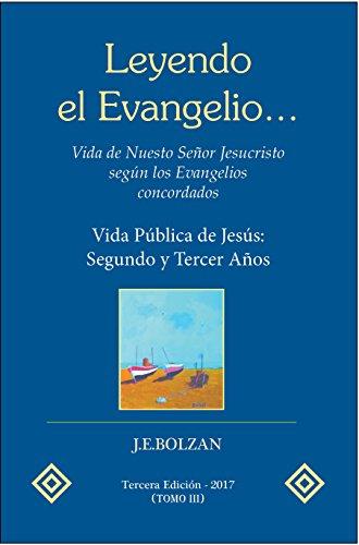 Leyendo el Evangelio... (TOMO III): Vida Publica de Jesus: Segundo y Tercer Años (Vida de Nuestro Señor Jesucristo según los Evangelios concordados nº 3) por Juan Enrique Bolzan